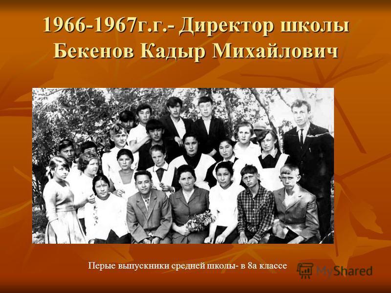 1966-1967 г.г.- Директор школы Бекенов Кадыр Михайлович Перые выпускники средней школы- в 8 а классе