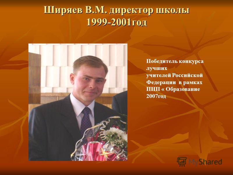 Ширяев В.М. директор школы 1999-2001 год Победитель конкурса лучших учителей Российской Федерации в рамках ПНП « Образование 2007 год