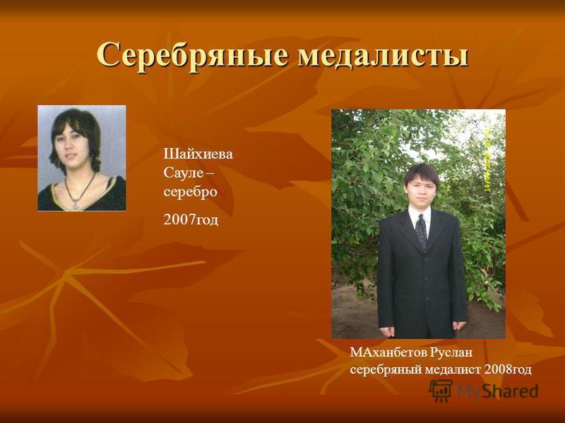 Серебряные медалисты Шайхиева Сауле – серебро 2007 год МАханбетов Руслан серебряный медалист 2008 год