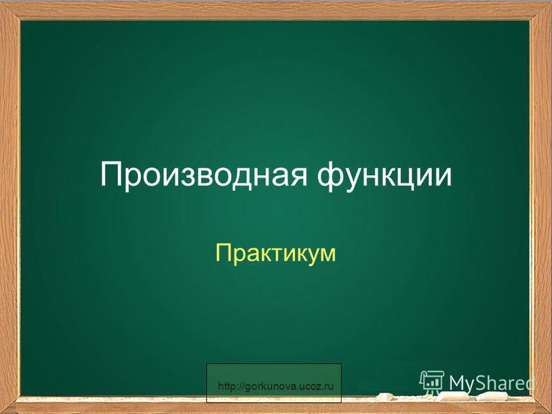 http://gorkunova.ucoz.ru Производная функции Практикум