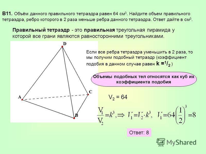 В11. Объём данного правильного тетраэдра равен 64 см 3. Найдите объем правильного тетраэдра, ребро которого в 2 раза меньше ребра данного тетраэдра. Ответ дайте в см 3. Правильный тетраэдр - это правильная треугольная пирамида у которой все грани явл