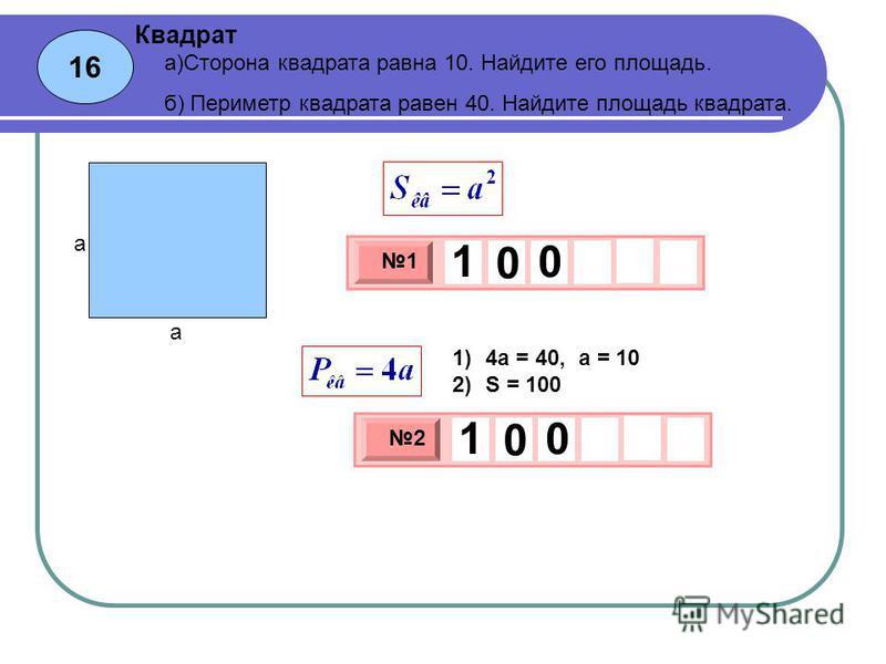 16 Квадрат 3 х 1 0 х 1 1 0 0 а)Сторона квадрата равна 10. Найдите его площадь. б) Периметр квадрата равен 40. Найдите площадь квадрата. 3 х 1 0 х 2 1 0 0 а а 1)4 а = 40, а = 10 2)S = 100