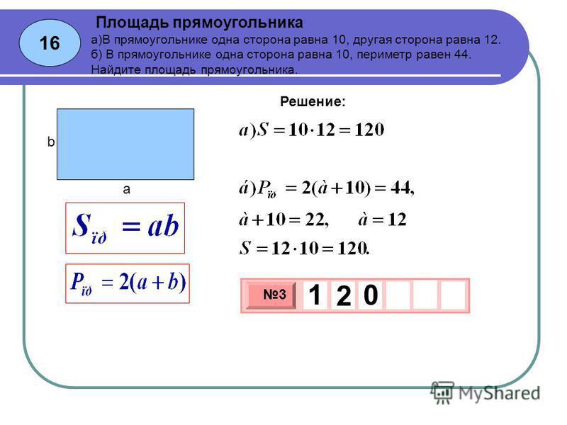16 Площадь прямоугольника 3 х 1 0 х 3 1 2 0 Решение: а)В прямоугольнике одна сторона равна 10, другая сторона равна 12. б) В прямоугольнике одна сторона равна 10, периметр равен 44. Найдите площадь прямоугольника. b a