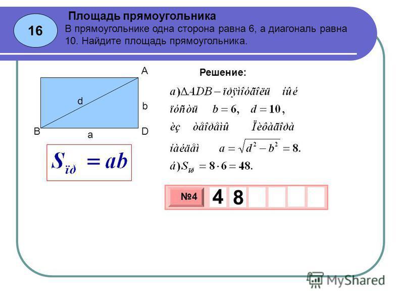 16 Площадь прямоугольника 3 х 1 0 х 4 4 8 Решение: В прямоугольнике одна сторона равна 6, а диагональ равна 10. Найдите площадь прямоугольника. b a d A BD