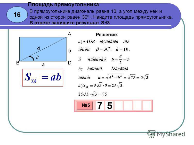 16 Площадь прямоугольника 3 х 1 0 х 5 7 5 Решение: В прямоугольнике диагональ равна 10, а угол между ней и одной из сторон равен 30 0. Найдите площадь прямоугольника. В ответе запишите результат S 3 b a d A BD