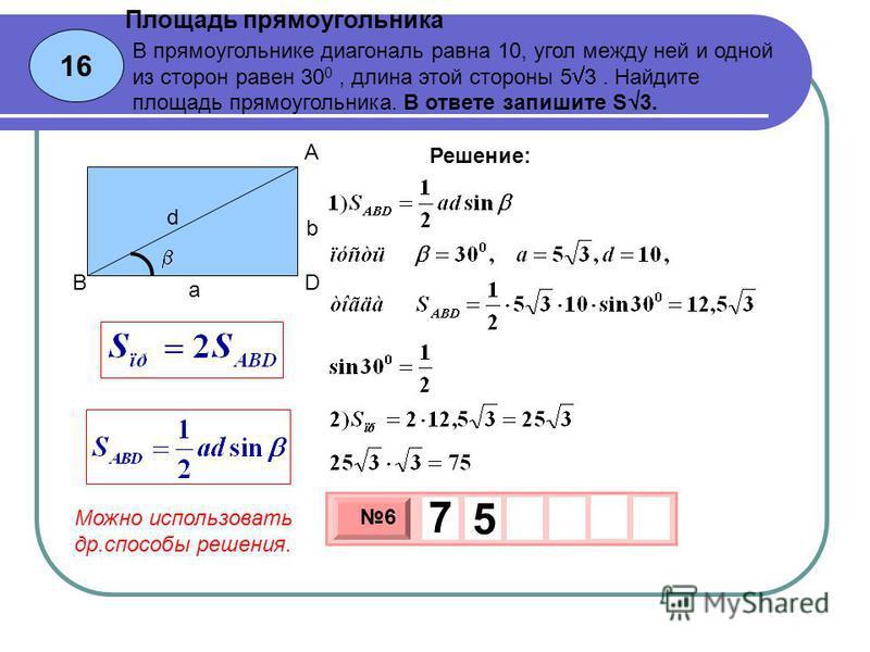 16 Площадь прямоугольника 3 х 1 0 х 6 7 5 Решение: В прямоугольнике диагональ равна 10, угол между ней и одной из сторон равен 30 0, длина этой стороны 5 3. Найдите площадь прямоугольника. В ответе запишите S 3. b a d A BD Можно использовать др.спосо