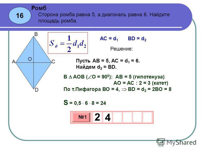 16 Ромб 3 х 1 0 х 1 2 4 Сторона ромба равна 5, а диагональ равна 6. Найдите площадь ромба. Пусть АВ = 5, АС = d 1 = 6. Найдем d 2 = BD. O A B C D АС = d 1 BD = d 2 Решение: В АОВ ( О = 90 0 ): АВ = 5 (гипотенуза) АО = АС : 2 = 3 (катет) По т.Пифагора