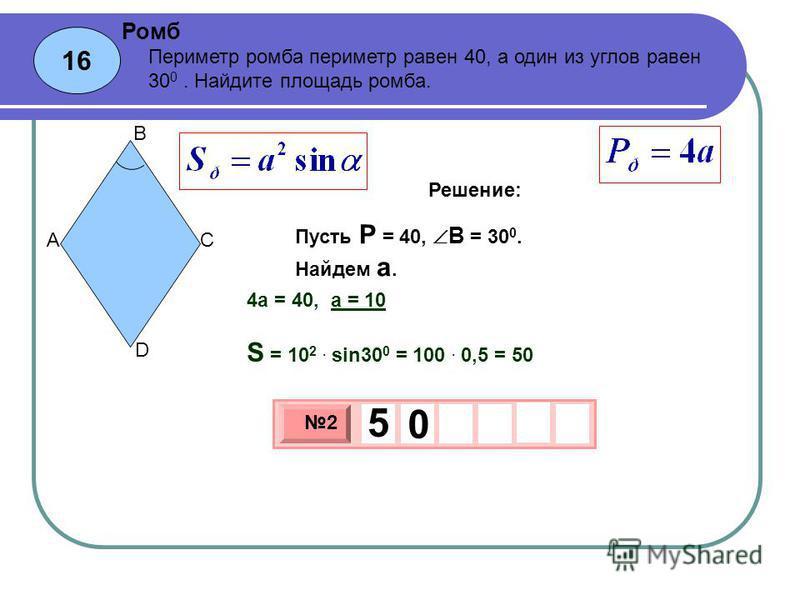 16 Ромб 3 х 1 0 х 2 5 0 Периметр ромба периметр равен 40, а один из углов равен 30 0. Найдите площадь ромба. Пусть P = 40, B = 30 0. Найдем а. A B C D Решение: 4 а = 40, а = 10 S = 10 2. sin30 0 = 100. 0,5 = 50