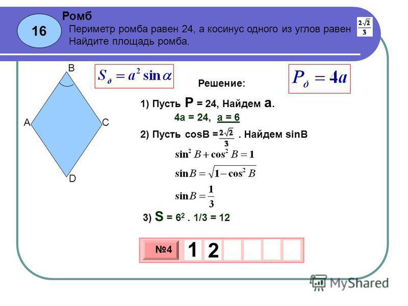 16 Ромб 3 х 1 0 х 4 1 2 Периметр ромба равен 24, а косинус одного из углов равен. Найдите площадь ромба. 1) Пусть P = 24, Найдем а. A B C D Решение: 4 а = 24, а = 6 2) Пусть cosB =. Найдем sinB 3) S = 6 2. 1/3 = 12