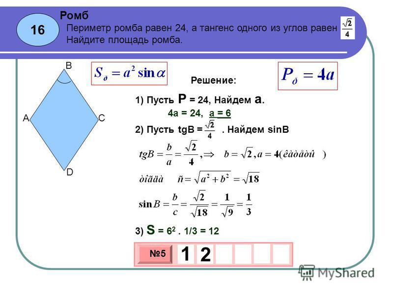 16 Ромб 3 х 1 0 х 5 1 2 Периметр ромба равен 24, а тангенс одного из углов равен. Найдите площадь ромба. 1) Пусть P = 24, Найдем а. A B C D Решение: 4 а = 24, а = 6 2) Пусть tgB =. Найдем sinB 3) S = 6 2. 1/3 = 12