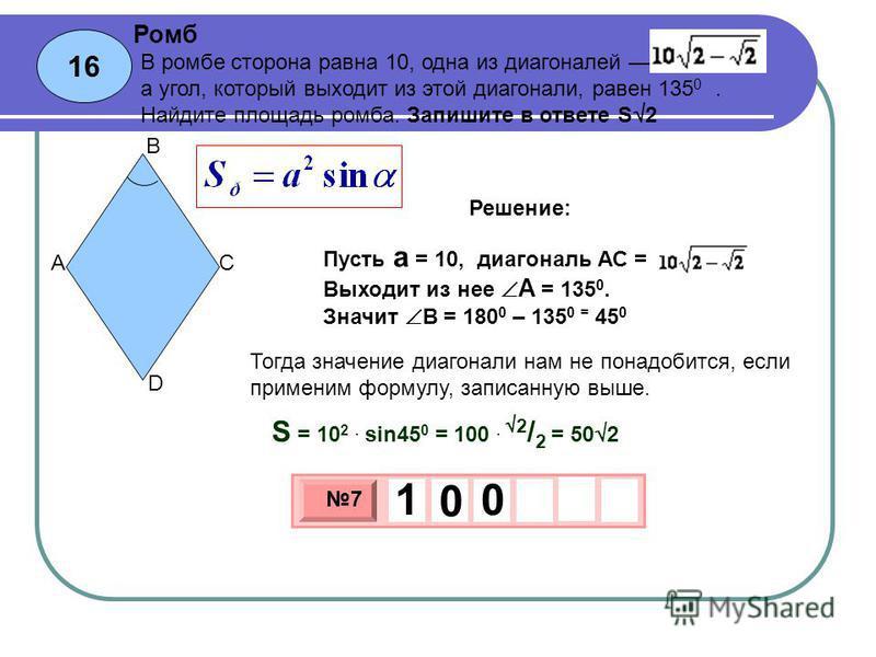 16 Ромб 3 х 1 0 х 7 1 0 0 В ромбе сторона равна 10, одна из диагоналей, а угол, который выходит из этой диагонали, равен 135 0. Найдите площадь ромба. Запишите в ответе S 2 Пусть a = 10, диагональ АС = Выходит из нее А = 135 0. Значит В = 180 0 – 135