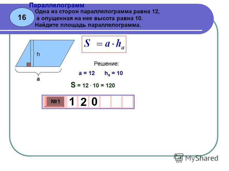 16 Параллелограмм 3 х 1 0 х 1 1 2 0 Одна из сторон параллелограмма равна 12, а опущенная на нее высота равна 10. Найдите площадь параллелограмма. a = 12 h a = 10 Решение: S = 12. 10 = 120 а h