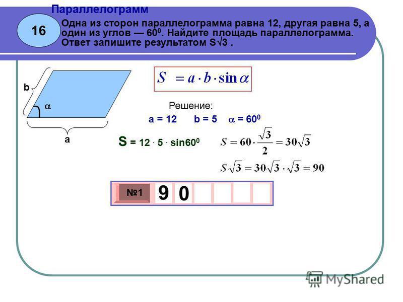 16 Параллелограмм 3 х 1 0 х 1 9 0 Одна из сторон параллелограмма равна 12, другая равна 5, а один из углов 60 0. Найдите площадь параллелограмма. Ответ запишите результатом S 3. a = 12 b = 5 = 60 0 Решение: S = 12. 5. sin60 0 а b