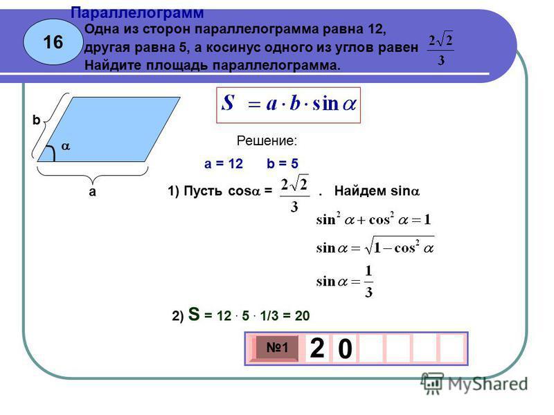 16 Параллелограмм 3 х 1 0 х 1 2 0 Одна из сторон параллелограмма равна 12, другая равна 5, а косинус одного из углов равен Найдите площадь параллелограмма. a = 12 b = 5 Решение: 2) S = 12. 5. 1/3 = 20 а b 1) Пусть cos =. Найдем sin