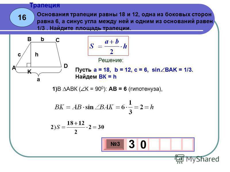 16 Трапеция 3 х 1 0 х 3 3 0 Основания трапеции равны 18 и 12, одна из боковых сторон равна 6, а синус угла между ней и одним из оснований равен 1/3. Найдите площадь трапеции. Пусть a = 18, b = 12, c = 6, sin ВAK = 1/3. Найдем ВК = h Решение: а b hc A