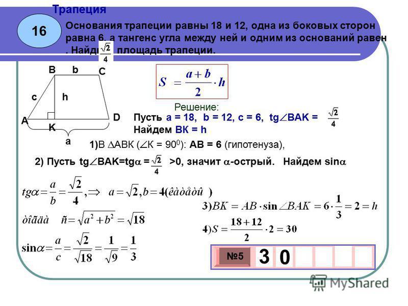 16 Трапеция 3 х 1 0 х 5 3 0 Основания трапеции равны 18 и 12, одна из боковых сторон равна 6, а тангенс угла между ней и одним из оснований равен. Найдите площадь трапеции. Пусть a = 18, b = 12, c = 6, tg ВAK = Найдем ВК = h Решение: а b hc A B C D K
