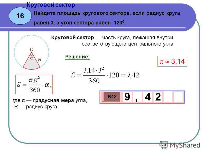 16 Круговой сектор Найдите площадь кругового сектора, если радиус круга равен 3, а угол сектора равен 120 0. 3 х 1 0 х 2 2 9, 4 Решение: Круговой сектор часть круга, лежащая внутри соответствующего центрального угла где α градусная мера угла, R радиу