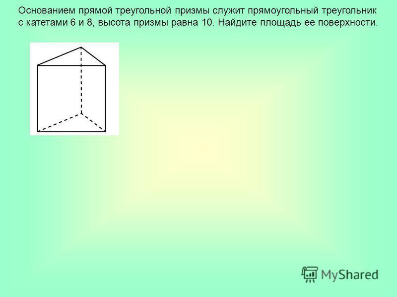 Основанием прямой треугольной призмы служит прямоугольный треугольник с катетами 6 и 8, высота призмы равна 10. Найдите площадь ее поверхности.