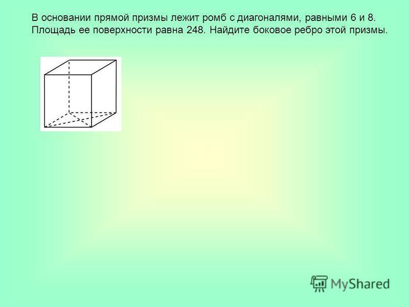 В основании прямой призмы лежит ромб с диагоналями, равными 6 и 8. Площадь ее поверхности равна 248. Найдите боковое ребро этой призмы.