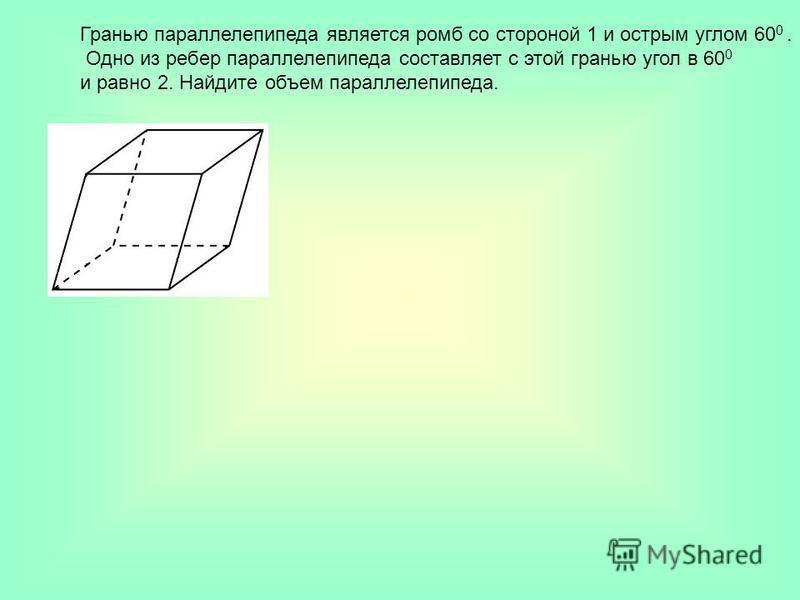 Гранью параллелепипеда является ромб со стороной 1 и острым углом 60 0. Одно из ребер параллелепипеда составляет с этой гранью угол в 60 0 и равно 2. Найдите объем параллелепипеда.