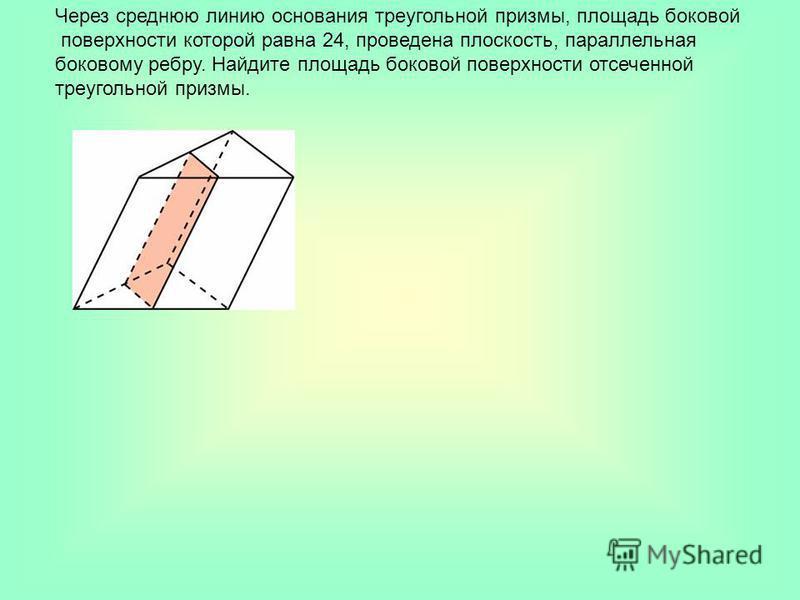 Через среднюю линию основания треугольной призмы, площадь боковой поверхности которой равна 24, проведена плоскость, параллельная боковому ребру. Найдите площадь боковой поверхности отсеченной треугольной призмы.