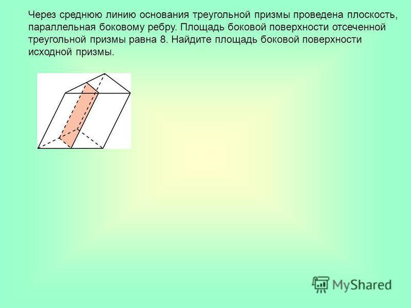 Через среднюю линию основания треугольной призмы проведена плоскость, параллельная боковому ребру. Площадь боковой поверхности отсеченной треугольной призмы равна 8. Найдите площадь боковой поверхности исходной призмы.