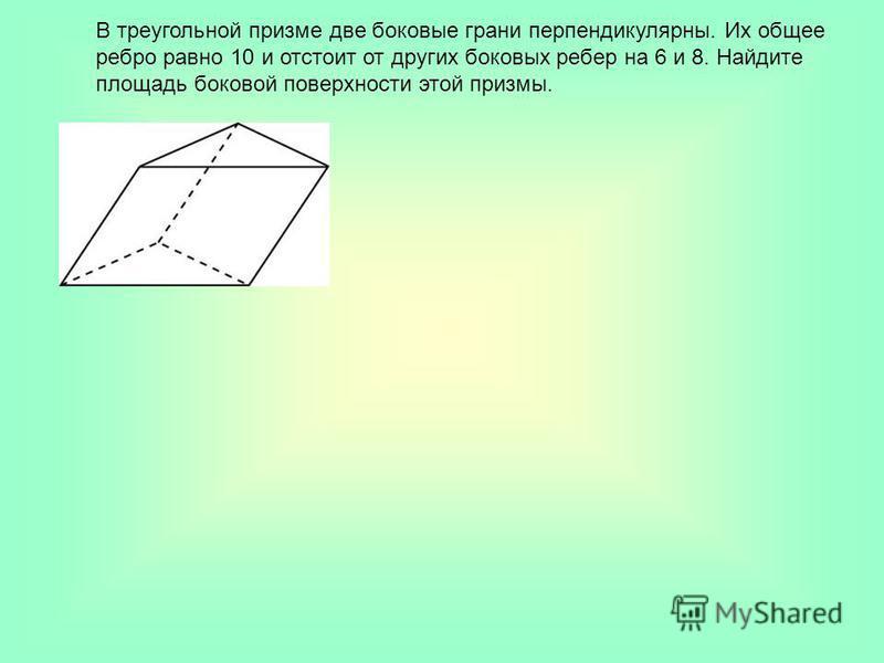 В треугольной призме две боковые грани перпендикулярны. Их общее ребро равно 10 и отстоит от других боковых ребер на 6 и 8. Найдите площадь боковой поверхности этой призмы.