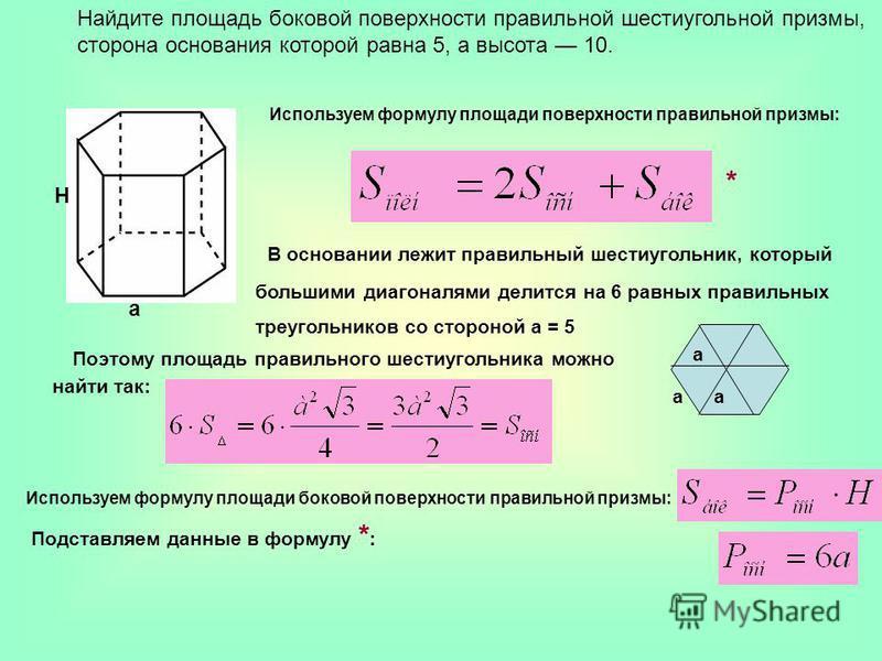 Найдите площадь боковой поверхности правильной шестиугольной призмы, сторона основания которой равна 5, а высота 10. a Н Используем формулу площади поверхности правильной призмы: В основании лежит правильный шестиугольник, который большими диагоналям