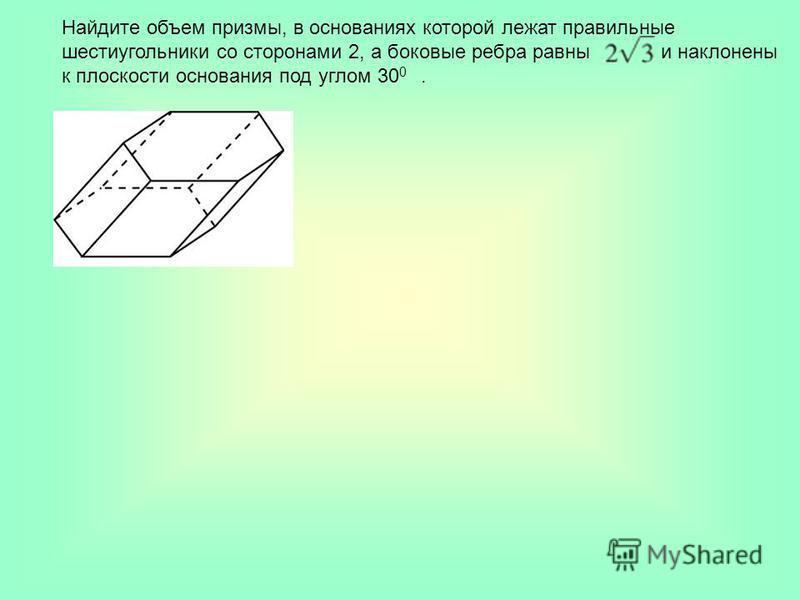 Найдите объем призмы, в основаниях которой лежат правильные шестиугольники со сторонами 2, а боковые ребра равны и наклонены к плоскости основания под углом 30 0.
