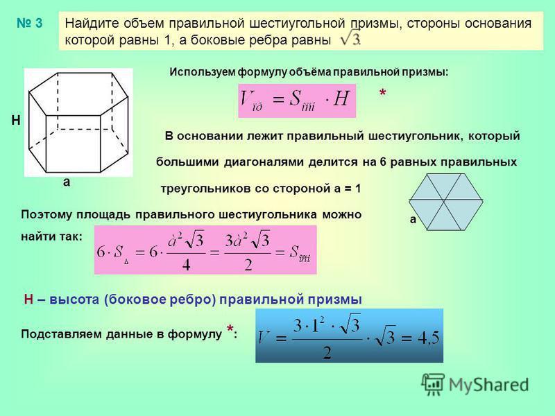 Найдите объем правильной шестиугольной призмы, стороны основания которой равны 1, а боковые ребра равны. 3 Н а Используем формулу объёма правильной призмы: В основании лежит правильный шестиугольник, который большими диагоналями делится на 6 равных п