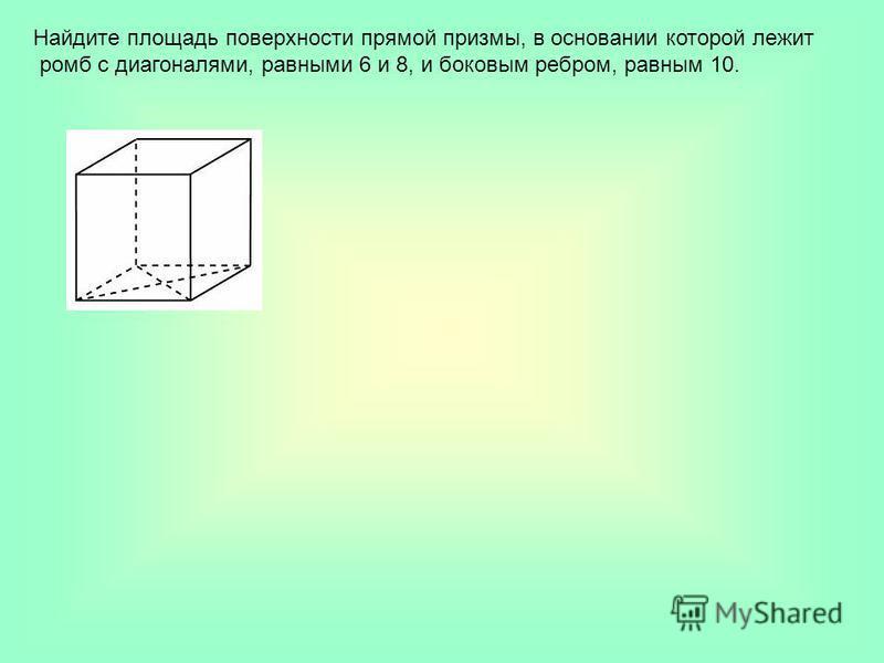 Найдите площадь поверхности прямой призмы, в основании которой лежит ромб с диагоналями, равными 6 и 8, и боковым ребром, равным 10.