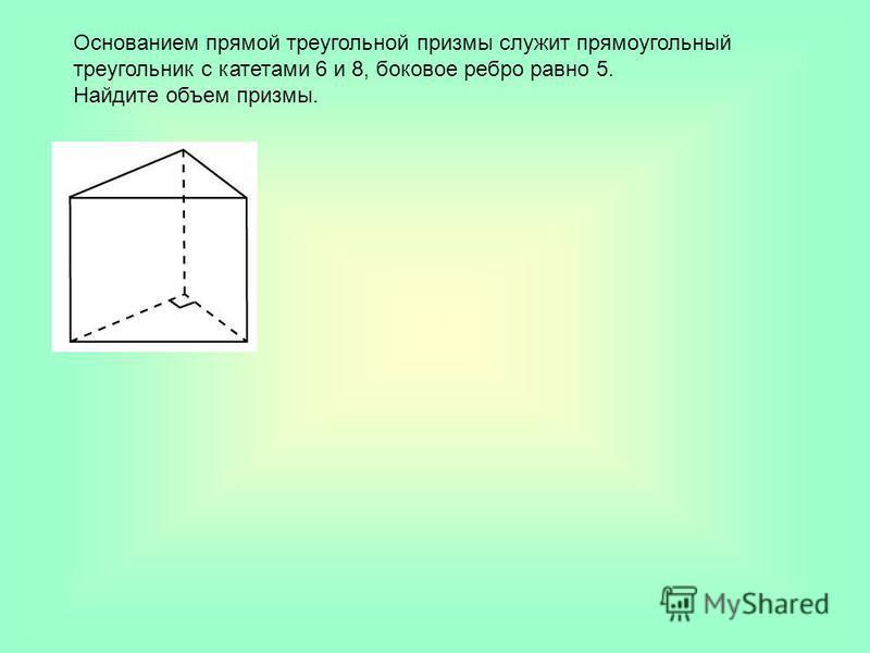 Основанием прямой треугольной призмы служит прямоугольный треугольник с катетами 6 и 8, боковое ребро равно 5. Найдите объем призмы.