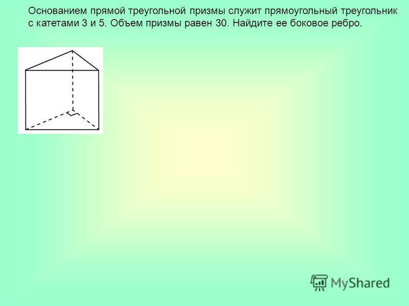 Основанием прямой треугольной призмы служит прямоугольный треугольник с катетами 3 и 5. Объем призмы равен 30. Найдите ее боковое ребро.