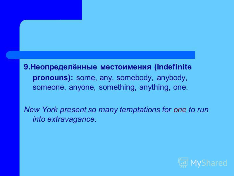 9.Неопределённые местоимения (Indefinite pronouns): some, any, somebody, anybody, someone, anyone, something, anything, one. New York present so many temptations for one to run into extravagance.