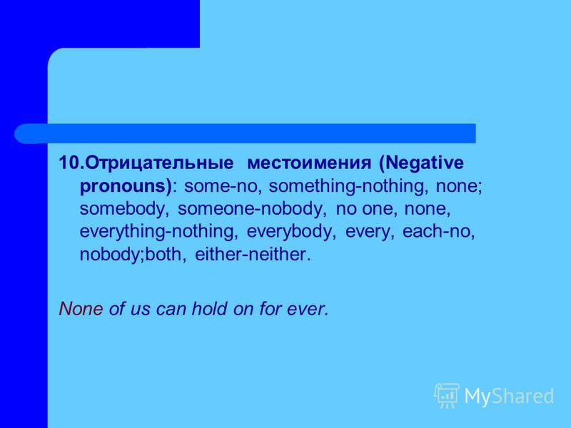 10. Отрицательные местоимения (Negative pronouns): some-no, something-nothing, none; somebody, someone-nobody, no one, none, everything-nothing, everybody, every, each-no, nobody;both, either-neither. None of us can hold on for ever.