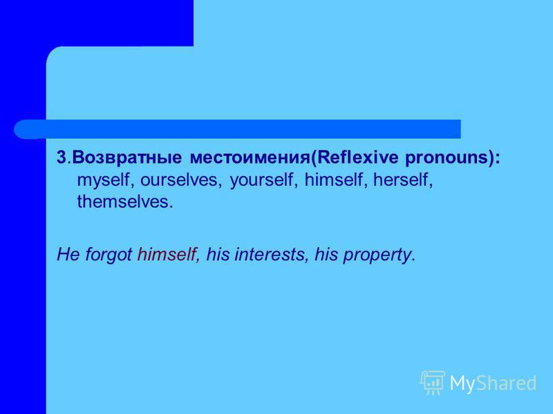 3. Возвратные местоимения(Reflexive pronouns): myself, ourselves, yourself, himself, herself, themselves. He forgot himself, his interests, his property.
