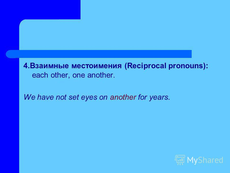 4. Взаимные местоимения (Reciprocal pronouns): each other, one another. We have not set eyes on another for years.