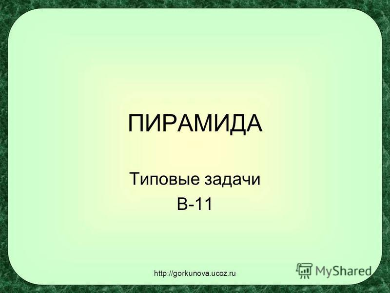 http://gorkunova.ucoz.ru ПИРАМИДА Типовые задачи В-11