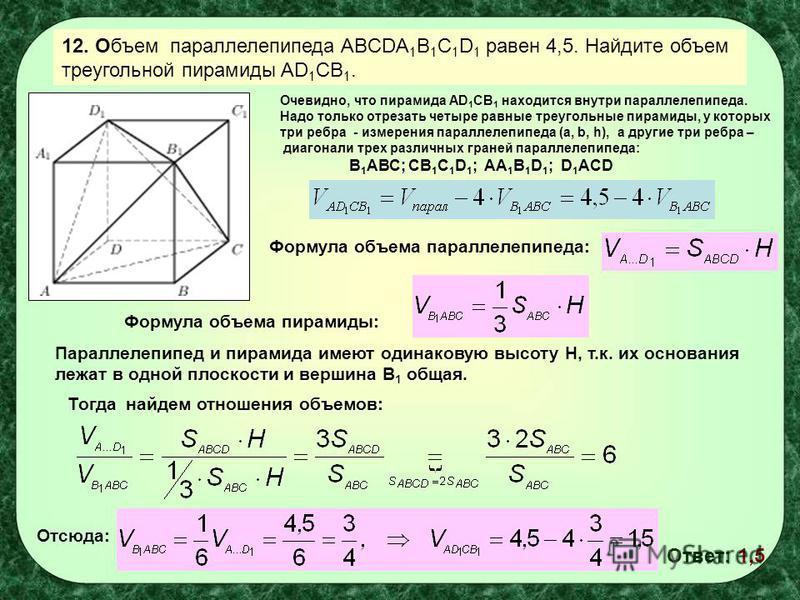 12. Объем параллелепипеда ABCDA 1 B 1 C 1 D 1 равен 4,5. Найдите объем треугольной пирамиды AD 1 СВ 1. Формула объема пирамиды: Формула объема параллелепипеда: Параллелепипед и пирамида имеют одинаковую высоту Н, т.к. их основания лежат в одной плоск