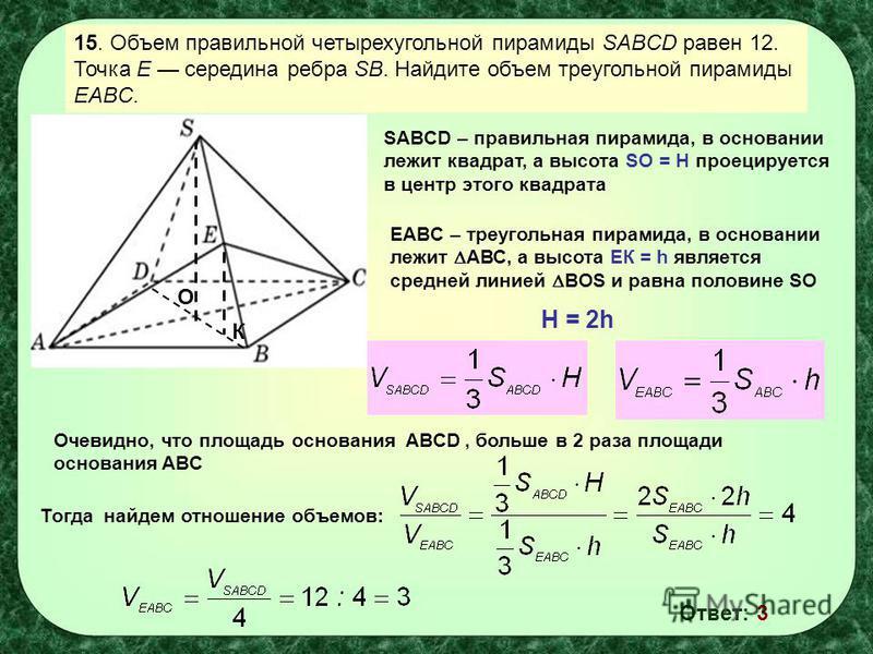 15. Объем правильной четырехугольной пирамиды SABCD равен 12. Точка E середина ребра SB. Найдите объем треугольной пирамиды EABC. О К SABCD – правильная пирамида, в основании лежит квадрат, а высота SO = H проецируется в центр этого квадрата EABC – т