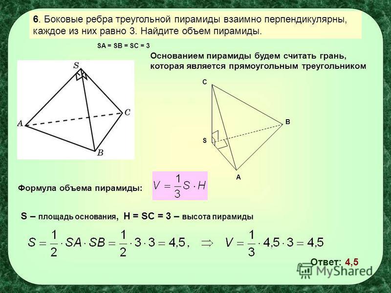 6. Боковые ребра треугольной пирамиды взаимно перпендикулярны, каждое из них равно 3. Найдите объем пирамиды. Основанием пирамиды будем считать грань, которая является прямоугольным треугольником S A B C Формула объема пирамиды: SA = SB = SC = 3 S –