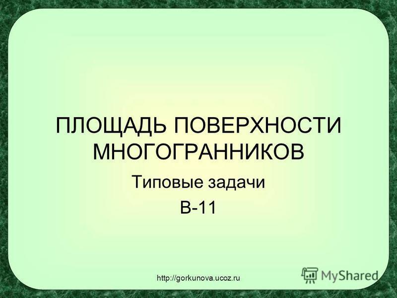 http://gorkunova.ucoz.ru ПЛОЩАДЬ ПОВЕРХНОСТИ МНОГОГРАННИКОВ Типовые задачи В-11