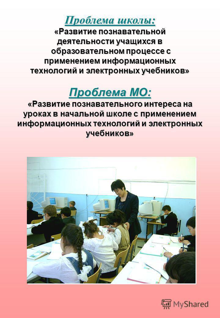 Проблема школы: «Развитие познавательной деятельности учащихся в образовательном процессе с образовательном процессе с применением информационных технологий и электронных учебников» Проблема МО: «Развитие познавательного интереса на уроках в начально