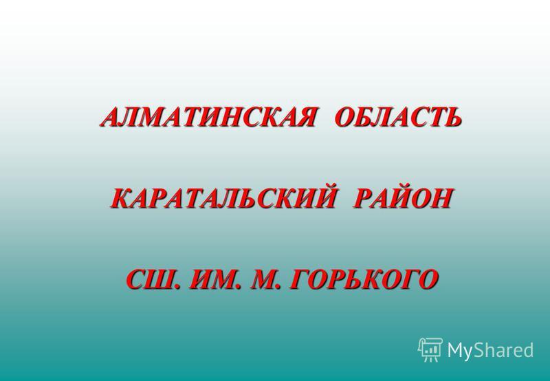 АЛМАТИНСКАЯ ОБЛАСТЬ КАРАТАЛЬСКИЙ РАЙОН СШ. ИМ. М. ГОРЬКОГО