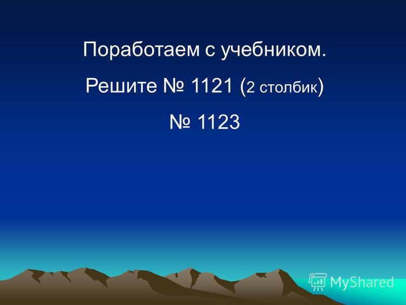 Поработаем с учебником. Решите 1121 ( 2 столбик ) 1123