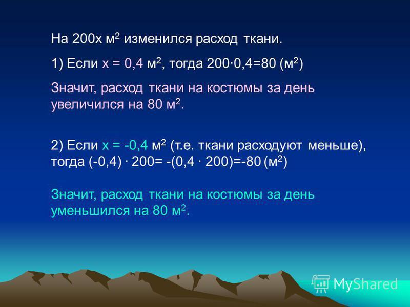 На 200 х м 2 изменился расход ткани. 1) Если х = 0,4 м 2, тогда 200·0,4=80 (м 2 ) Значит, расход ткани на костюмы за день увеличился на 80 м 2. 2) Если х = -0,4 м 2 (т.е. ткани расходуют меньше), тогда (-0,4) · 200= -(0,4 · 200)=-80 (м 2 ) Значит, ра