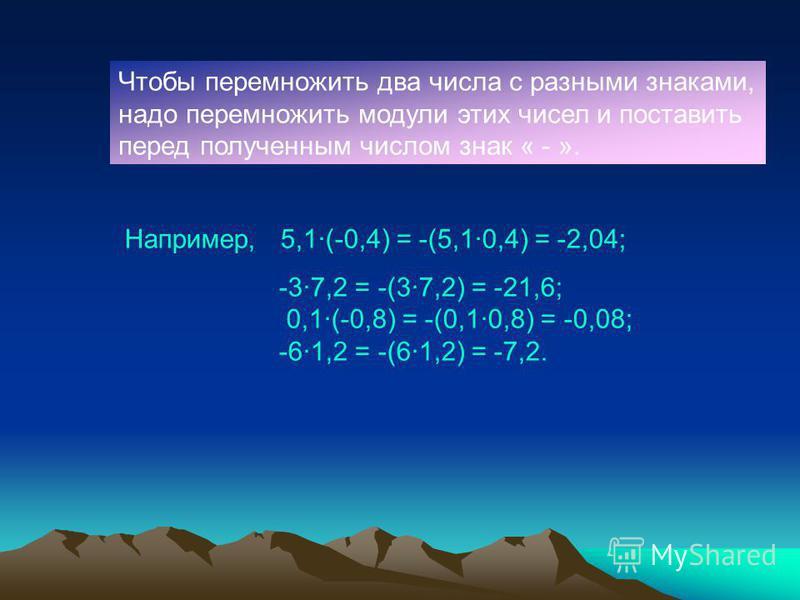 Чтобы перемножить два числа с разными знаками, надо перемножить модули этих чисел и поставить перед полученным числом знак « - ». Например, 5,1·(-0,4) = -(5,1·0,4) = -2,04; -3·7,2 = -(3·7,2) = -21,6; 0,1·(-0,8) = -(0,1·0,8) = -0,08; -6·1,2 = -(6·1,2)