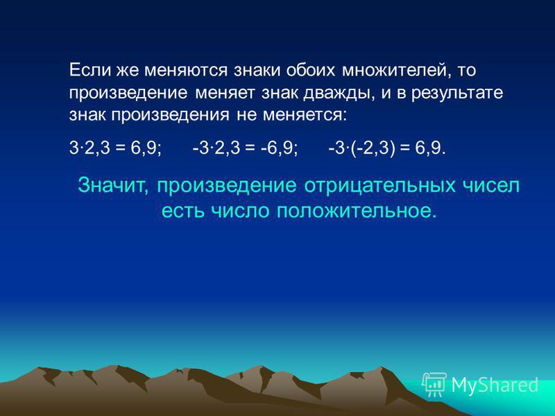 Если же меняются знаки обоих множителей, то произведение меняет знак дважды, и в результате знак произведения не меняется: 3·2,3 = 6,9; -3·2,3 = -6,9; -3·(-2,3) = 6,9. Значит, произведение отрицательных чисел есть число положительное.