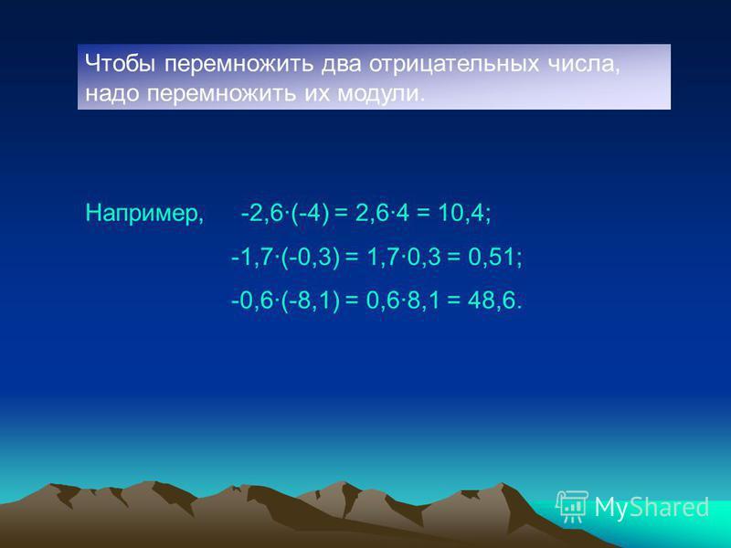 Чтобы перемножить два отрицательных числа, надо перемножить их модули. Например, -2,6·(-4) = 2,6·4 = 10,4; -1,7·(-0,3) = 1,7·0,3 = 0,51; -0,6·(-8,1) = 0,6·8,1 = 48,6.