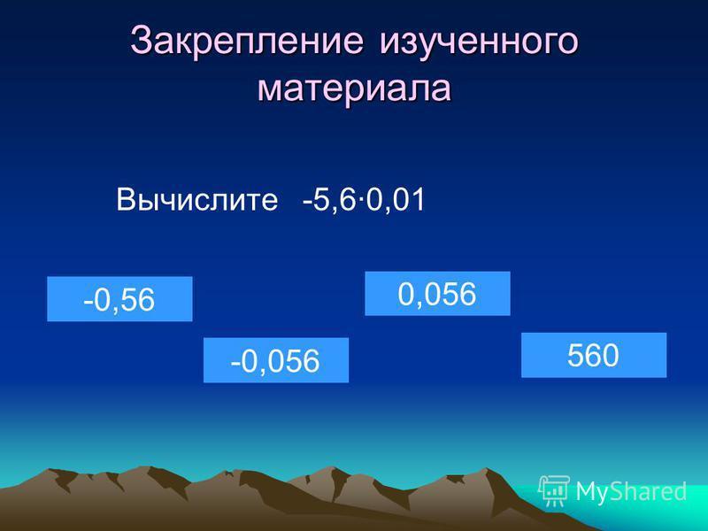 Закрепление изученного материала Вычислите -5,6·0,01 -0,56 -0,056 0,056 560